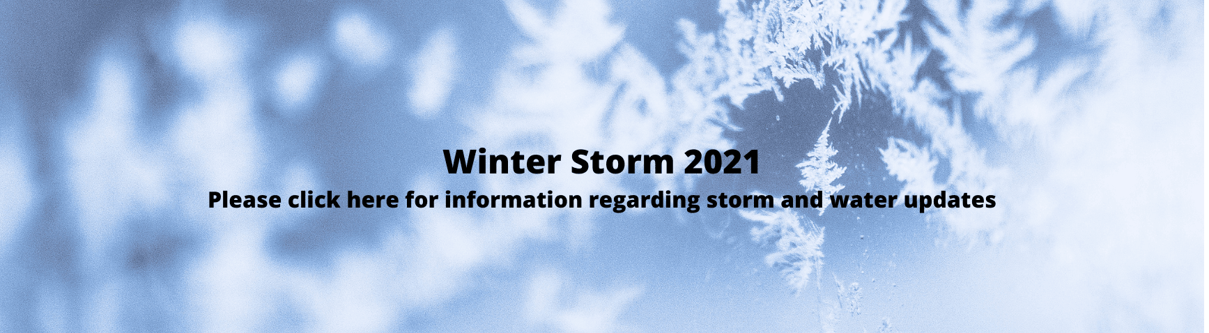 Winter Storm 2021Please click here for information regarding the storm and water updates